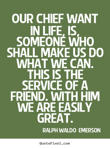 Ralph Waldo  Emerson picture quotes - Our chief want in life, is, someone who shall make us do what.. - Friendship quotes