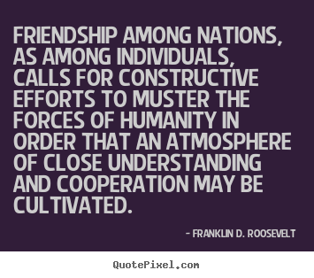 Friendship quotes - Friendship among nations, as among individuals, calls for constructive..