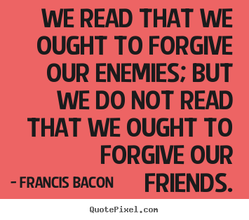 Friendship quotes - We read that we ought to forgive our enemies; but we do not..