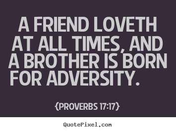 Create custom picture quotes about friendship - A friend loveth at all times, and a brother..