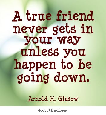 Friendship quotes - A true friend never gets in your way unless you..