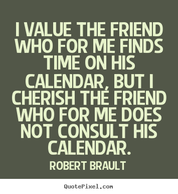 Robert Brault picture quotes - I value the friend who for me finds time.. - Friendship quotes