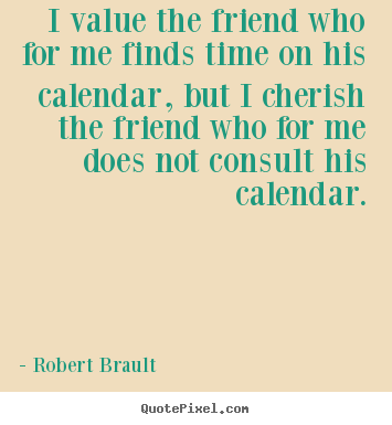 Robert Brault picture quote - I value the friend who for me finds time on his calendar, but i cherish.. - Friendship quote