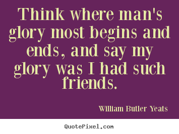 Think where man's glory most begins and ends, and.. William Butler Yeats popular friendship quotes