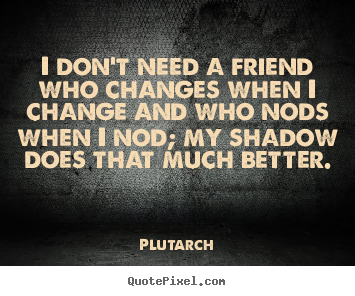 Quotes About Friendships Changing Alluring Friendship Quotes  I Don't Need A Friend Who Changes When I