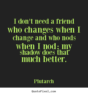 Quotes About Friendship Changing Mesmerizing Picture Quotes From Plutarch  Quotepixel