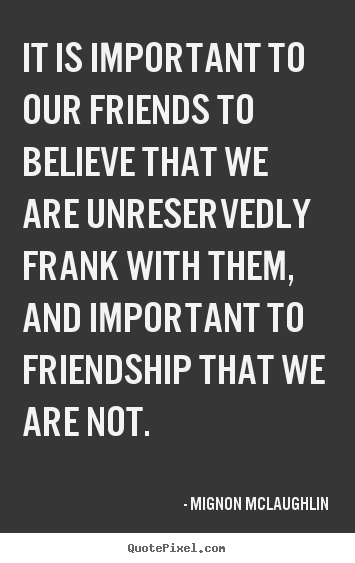 Customize image sayings about friendship - It is important to our friends to believe that..
