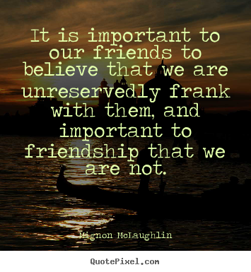 Friendship quotes - It is important to our friends to believe that..