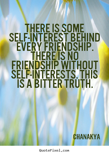 Quotes about friendship - There is some self-interest behind every friendship. there..