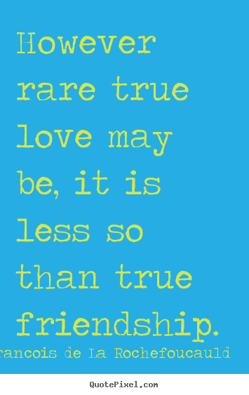 Francois De La Rochefoucauld picture sayings - However rare true love may be, it is less so.. - Friendship quotes