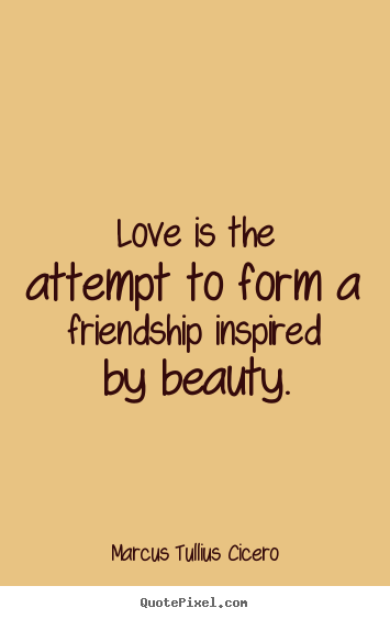 Friendship quotes - Love is the attempt to form a friendship inspired ...