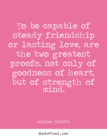 How to design picture quotes about friendship - To be capable of steady friendship or lasting love,..