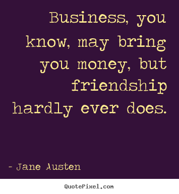 Quotes about friendship - Business, you know, may bring you money, but friendship hardly..