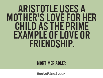 Quotes about friendship - Aristotle uses a mother's love for her child as the prime..