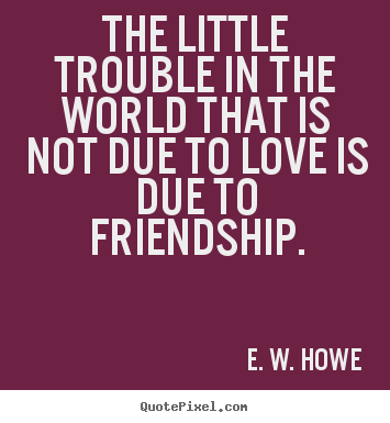 E. W. Howe picture quotes - The little trouble in the world that is not due.. - Friendship quote