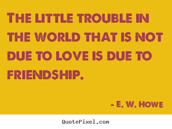 Friendship sayings - The little trouble in the world that is not due to love is due..