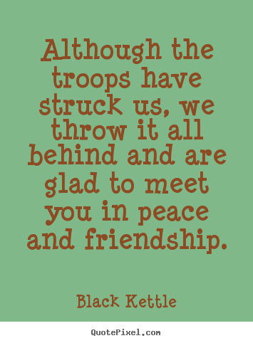 How To Design Picture Quotes About Friendship   Although The Troops Have  Struck Us, We