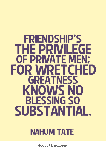 Design picture quote about friendship - Friendship's the privilege of private men; for wretched..