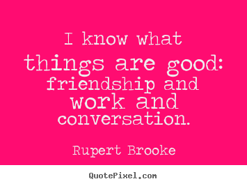 I know what things are good: friendship and work and conversation. Rupert Brooke best friendship quotes
