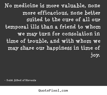 No medicine is more valuable, none more efficacious, none better suited.. Saint Alfred Of Rievaulx top friendship sayings
