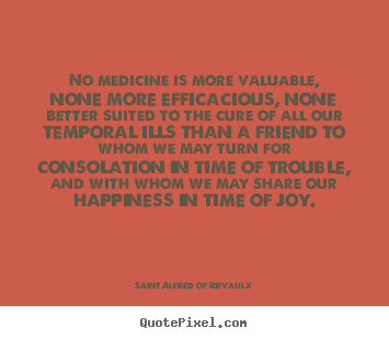 Saint Alfred Of Rievaulx picture quote - No medicine is more valuable, none more efficacious,.. - Friendship quotes