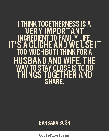Quotes About Friendship And Family New Barbara Bush Picture Quotes  I Think Togetherness Is A Very