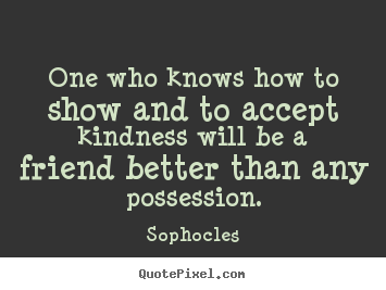 Sophocles picture quotes - One who knows how to show and to accept kindness.. - Friendship quote