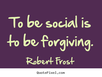 Create your own picture quotes about friendship - To be social is to be forgiving.