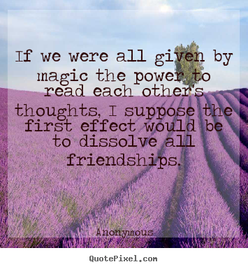 Diy picture quotes about friendship - If we were all given by magic the power to read each..