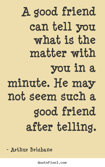 Sayings about friendship - A good friend can tell you what is the matter with..