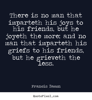 There is no man that imparteth his joys to his.. Francis Bacon best friendship quote
