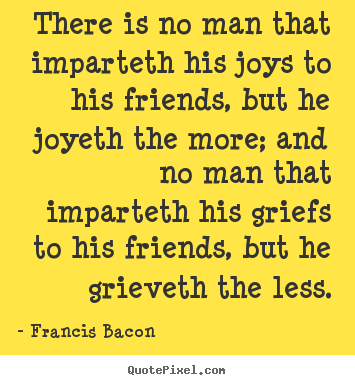There is no man that imparteth his joys to his friends, but he.. Francis Bacon greatest friendship quotes