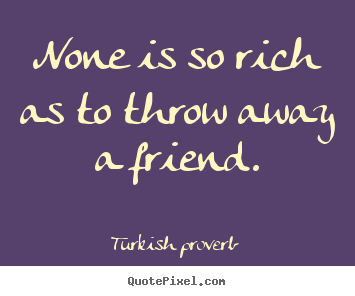 Turkish Quotes About Friendship Endearing Quotes About Friendship  None Is So Rich As To Throw Away A Friend.