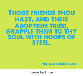 William Shakespeare photo quotes - Those friends thou hast, and their adoption tried, grapple them to.. - Friendship quotes