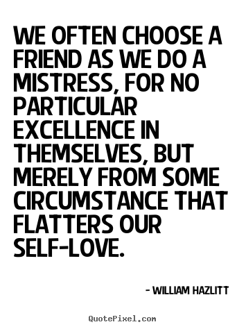 Create custom photo quote about friendship - We often choose a friend as we do a mistress, for no..