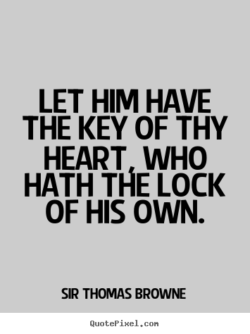 Let him have the key of thy heart, who hath the lock of his own. Sir Thomas Browne  friendship quote