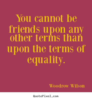 How to design picture quotes about friendship - You cannot be friends upon any other terms than upon the terms..