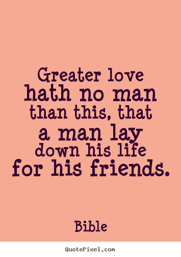 Greater love hath no man than this, that a man lay down.. Bible popular friendship quotes