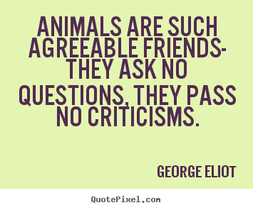 Friendship sayings - Animals are such agreeable friends- they ask..