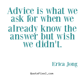 Advice is what we ask for when we already know the answer but wish we.. Erica Jong  friendship quotes