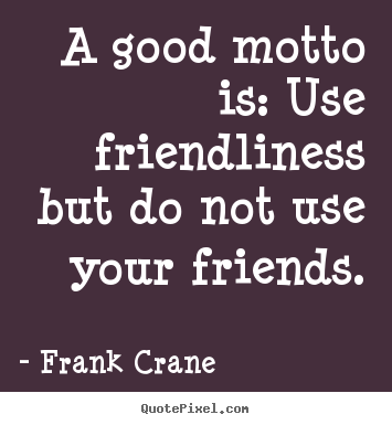 Make personalized picture quote about friendship - A good motto is: use friendliness but do..