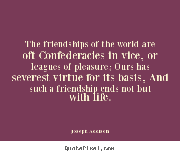 Joseph Addison photo quotes - The friendships of the world are oft confederacies.. - Friendship quotes
