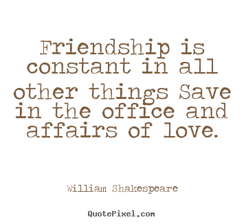 William Shakespeare Popular Friendship. Friendship Quote   Friendship Is  Constant In All Other Things Save In The Office And Affairs