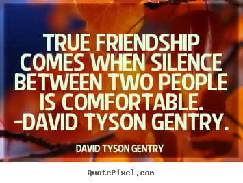 David Tyson Gentry picture quotes - True friendship comes when silence between two.. - Friendship quotes