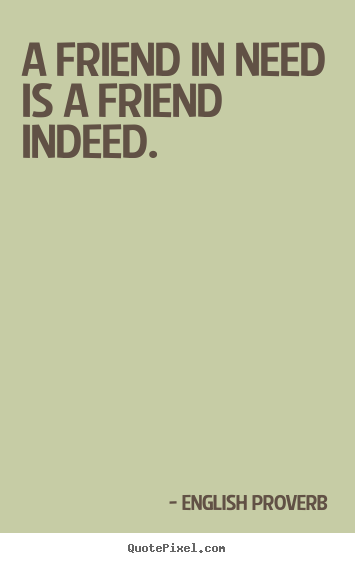 Design picture quotes about friendship - A friend in need is a friend indeed.