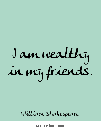 Friendship Quotes   I Am Wealthy In My Friends.