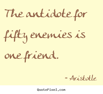 Create graphic picture quotes about friendship - The antidote for fifty enemies is one friend.
