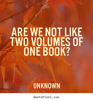 Unknown image quotes - Are we not like two volumes of one book? - Friendship quotes