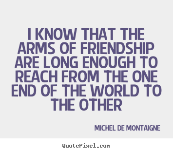 Friendship quotes - I know that the arms of friendship are long..