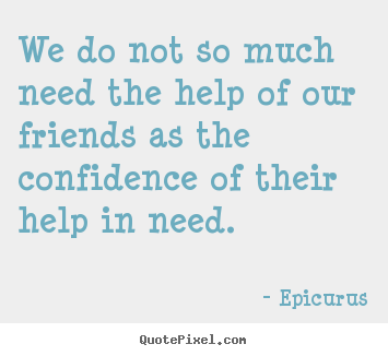 Epicurus picture quotes - We do not so much need the help of our friends.. - Friendship quote